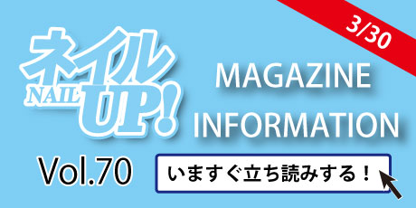 ネイルUP! Vol.70 ★MAGAZINE INFORMATION★